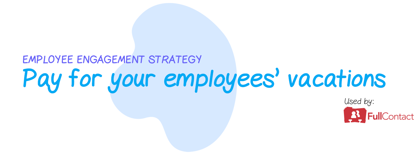 Engagement strategy: Pay for your employee's vacations
