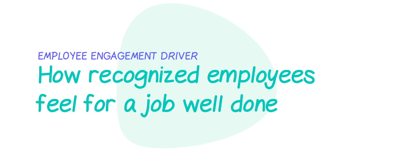 Engagement driver: How recognized employees feel for a job well done
