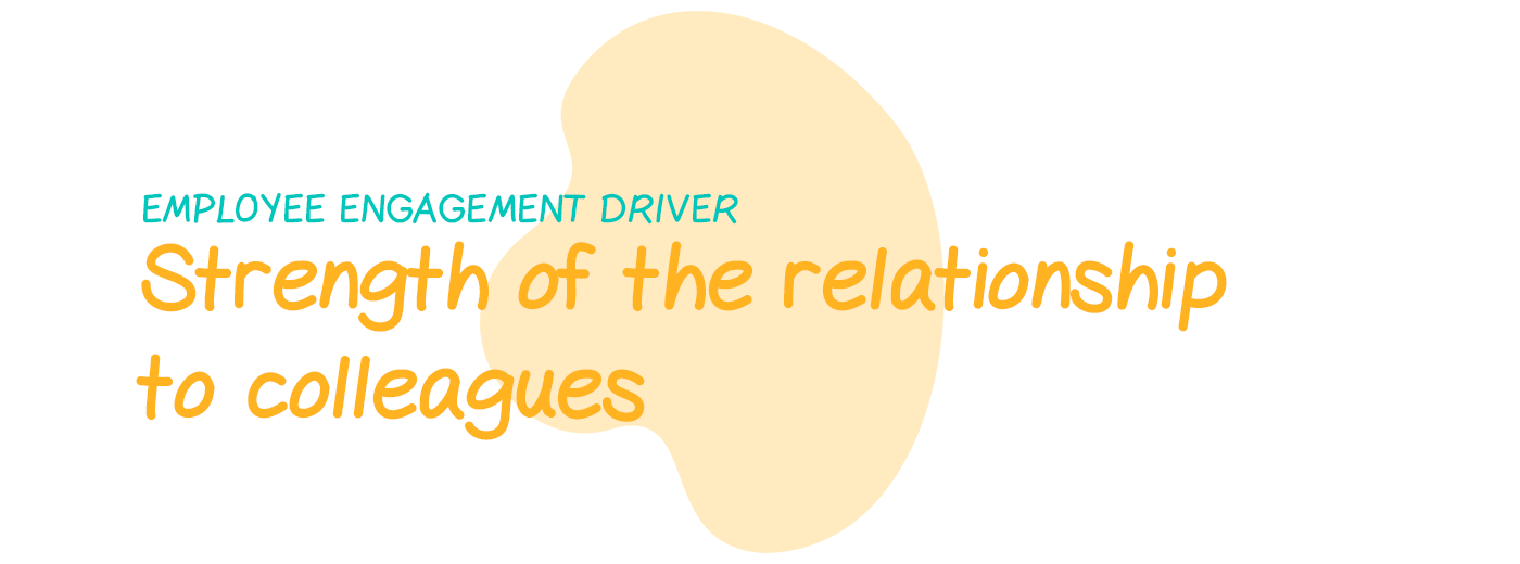 Engagement driver: Strength of the relationship to colleagues