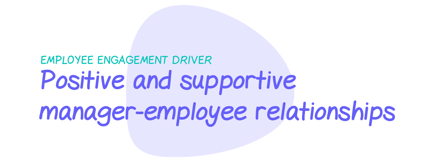 Engagement driver: Positive and supportive manager-employee relationships