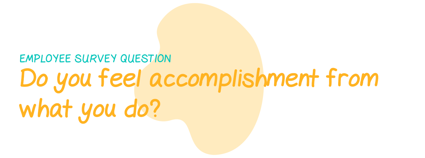 Employee survey question: Do you feel a sense of accomplishment from what you do?