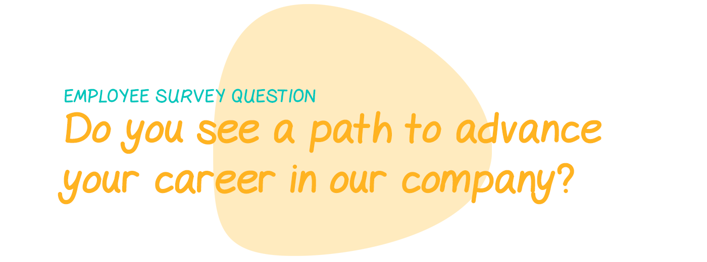 Employee survey question: Do you see a path to advance your career in our company?