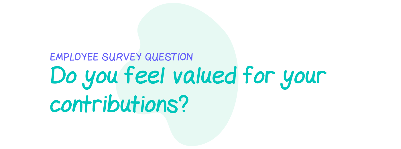 Employee survey question: Do you feel valued for your contributions?
