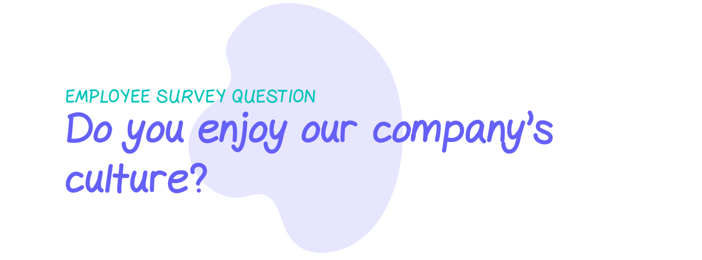 Employee survey question: Do you enjoy our company's culture?