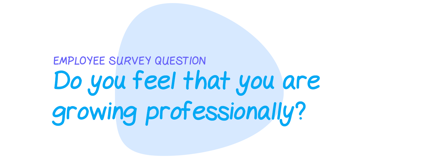 Employee survey question: Do you feel that you are growing professionally?