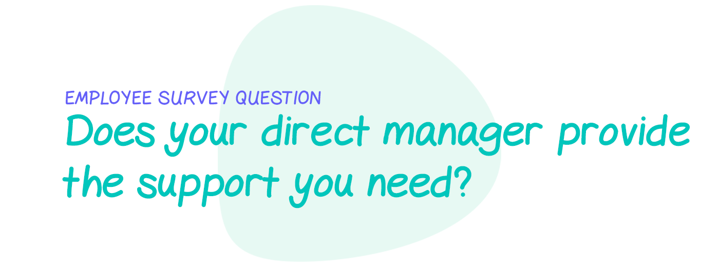 Employee survey question: Does your direct manager provide the support you need to complete your work?