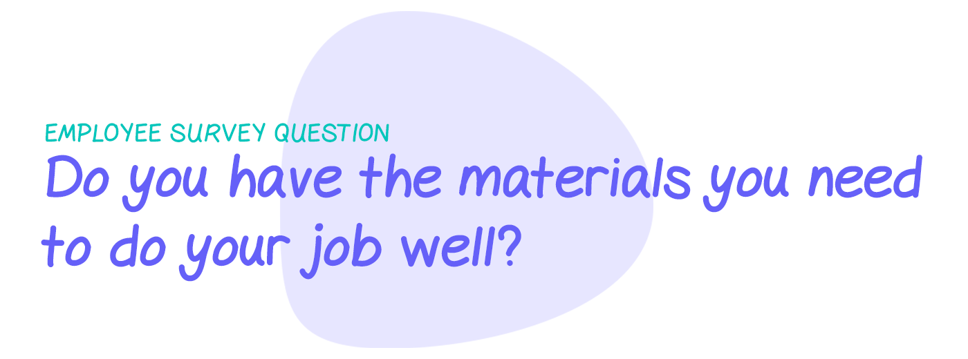 Employee survey question: Do you have the materials and equipment you need to do your job well?