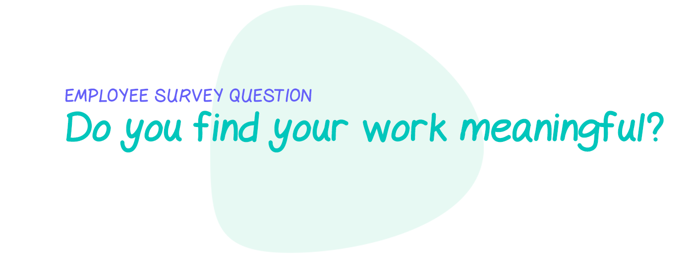 Employee survey question: Do you find your work meaningful?