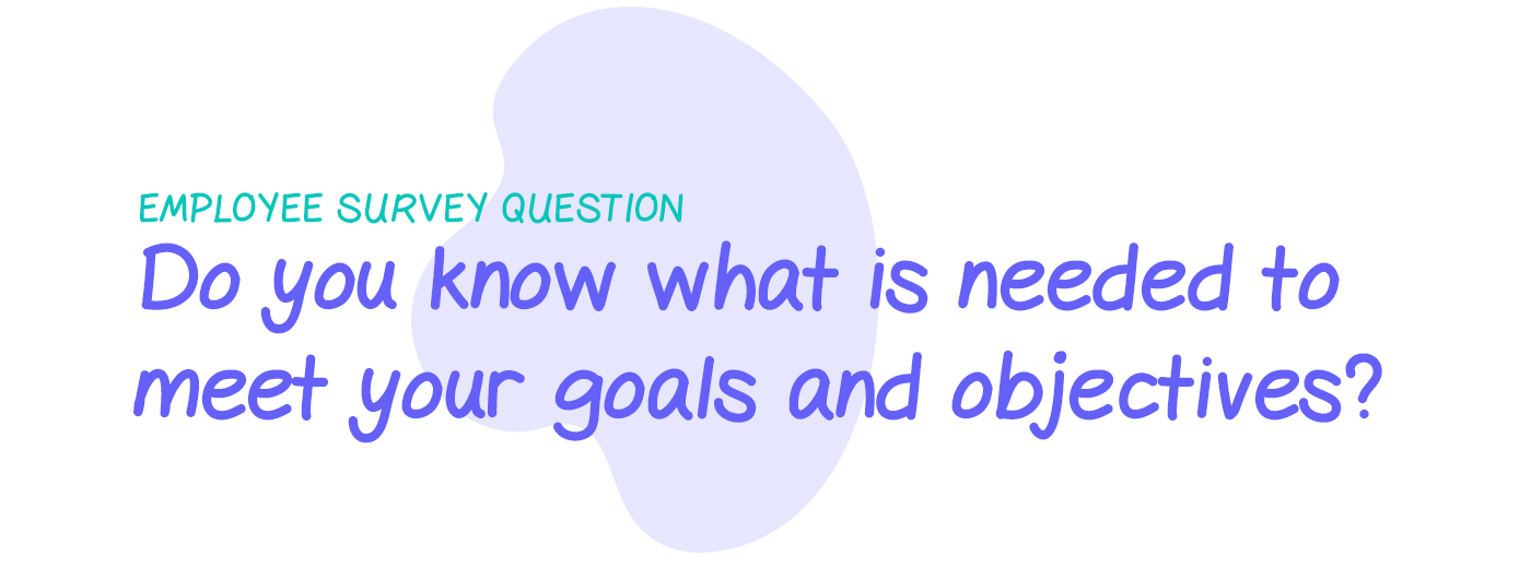 Employee survey question: Do you know what is needed to meet your goals and objectives?