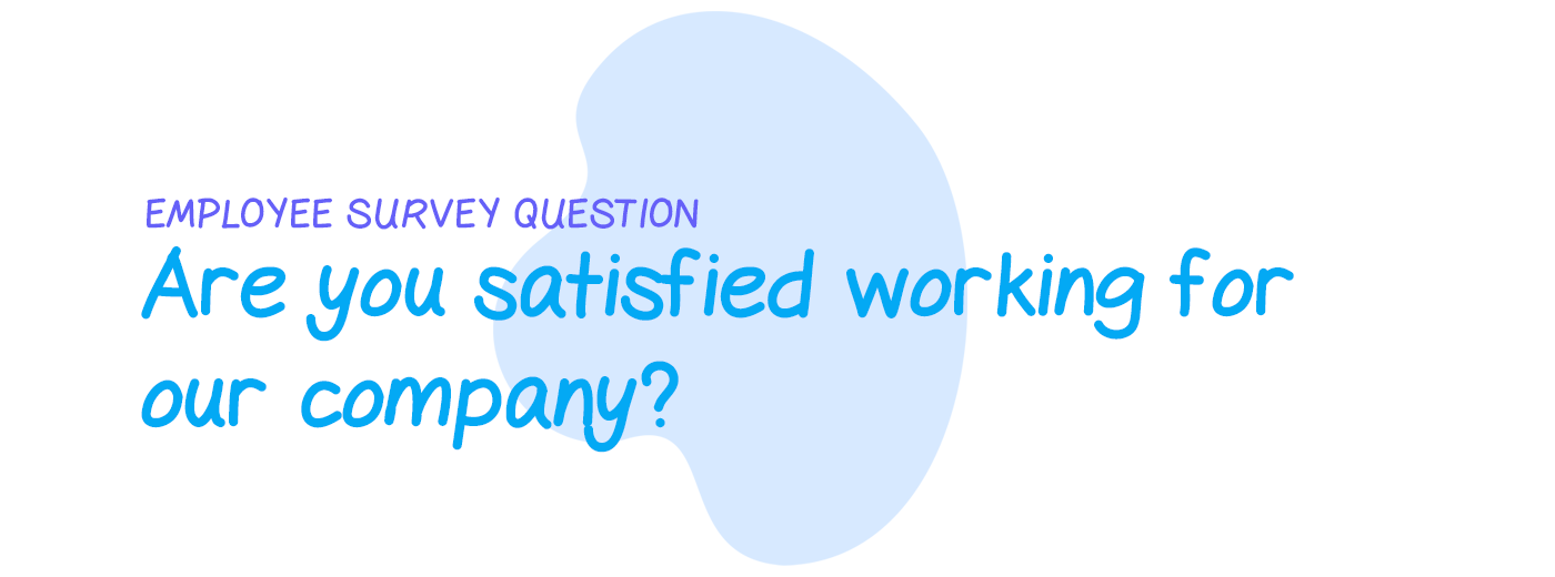 Employee survey question: Are you satisfied working for our company?