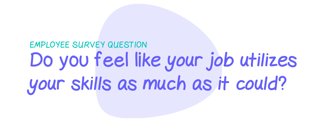 Employee survey question: Do you feel like your job utilizes your skills as much as it could?