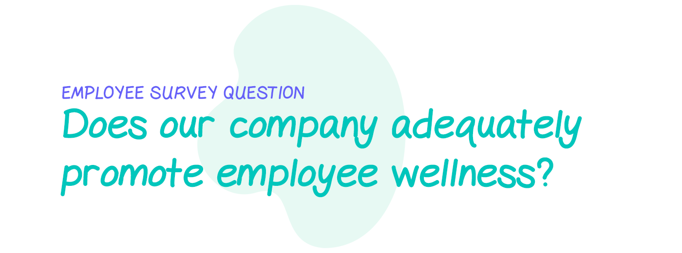 Employee survey question: Do you feel that our company takes adequate action to promote employee wellness?